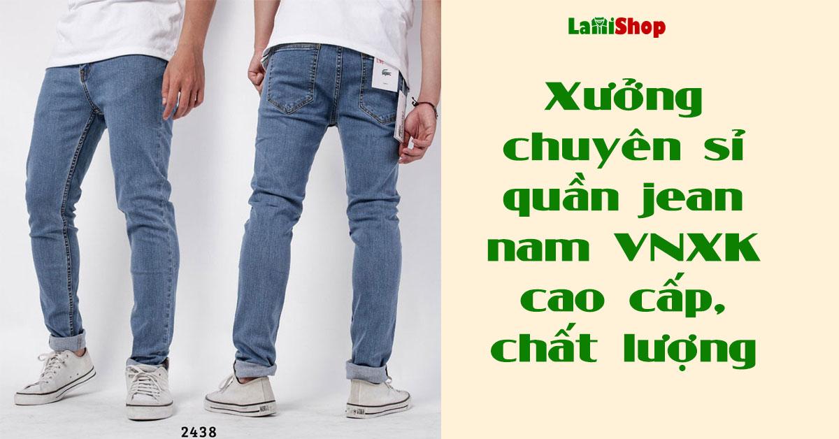 Xưởng chuyên sỉ quần jean nam VNXK cao cấp, chất lượng